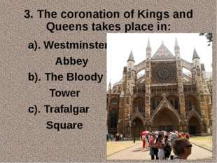 3. The coronation of Kings and Queens takes place in: a). Westminster Abbey b