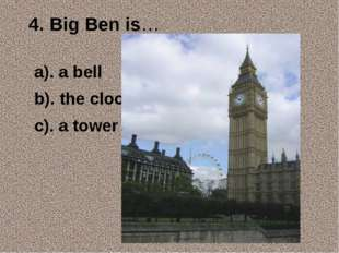 4. Big Ben is… a). a bell b). the clock c). a tower