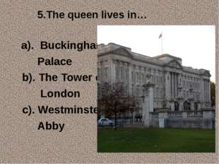 5.The queen lives in… a). Buckingham Palace b). The Tower of London c). Westm