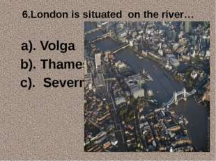 6.London is situated on the river… a). Volga b). Thames c). Severn
