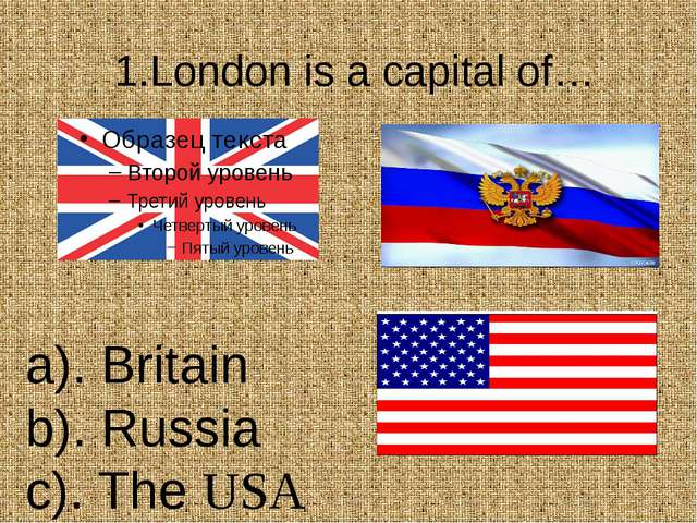 1.London is a capital of… а). Britain b). Russia c). The USA
