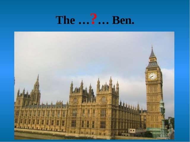 The …?… Ben.
