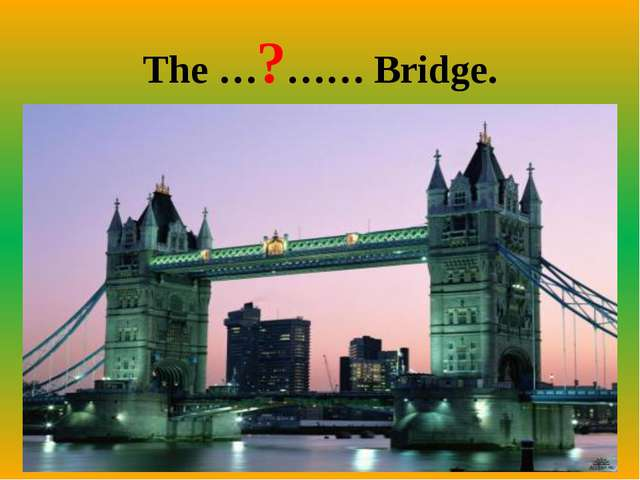 The …?…… Bridge.
