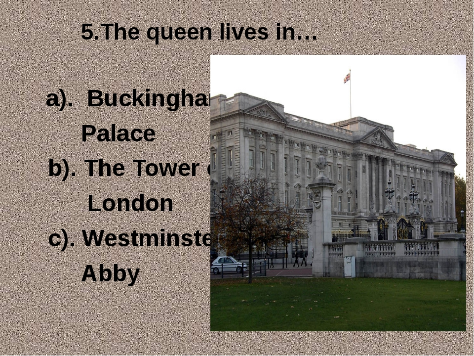 5.The queen lives in… a). Buckingham Palace b). The Tower of London c). Westm...