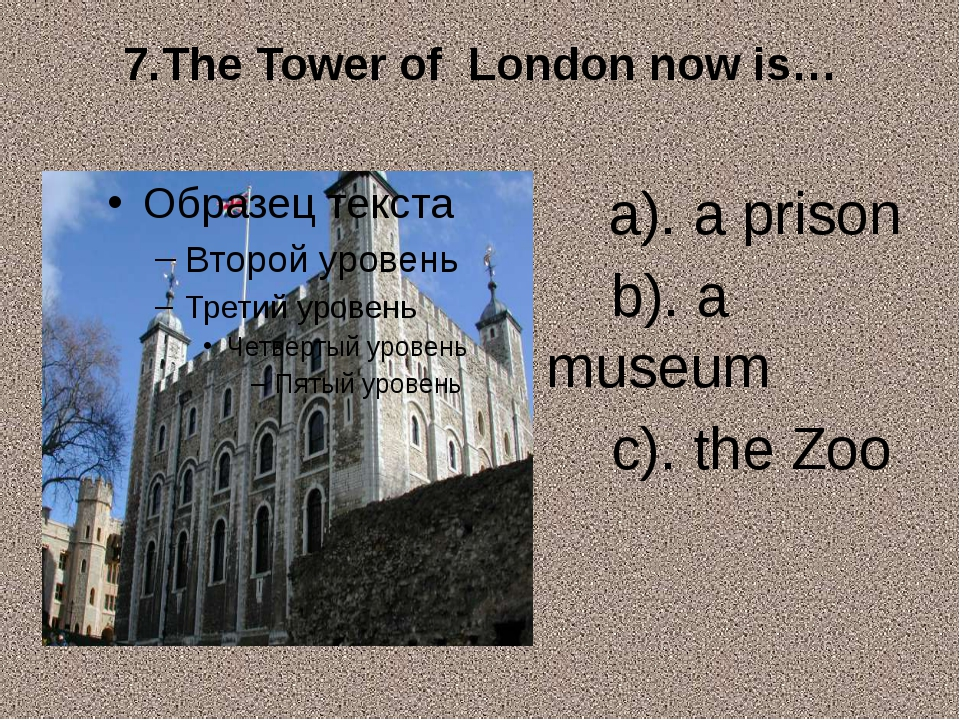 7.The Tower of London now is… a). a prison b). a museum c). the Zoo