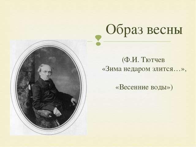 Образ весны (Ф.И. Тютчев «Зима недаром злится…», «Весенние воды») 