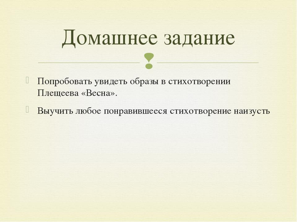 Попробовать увидеть образы в стихотворении Плещеева «Весна». Выучить любое по...