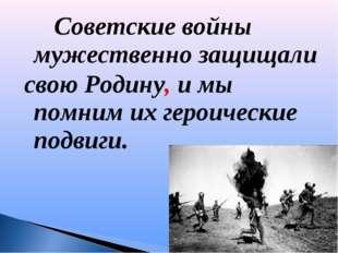 Советские войны мужественно защищали свою Родину, и мы помним их героически