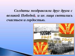 Солдаты поздравляли друг друга с великой Победой, и их лица светились счасть