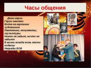 Часы общения Дети-герои Герои-земляки Война на картинах художников Памятники,