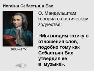 Иога́нн Себастья́нБах 1685—1750 О. Мандельштам говорил о поэтическом зодчес