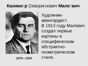 Казими́рСевери́новичМале́вич 1879—1935  Художник-авангардист. В 1913 году