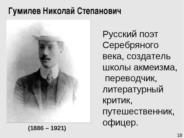 (1886 – 1921) 18 Гумилев Николай Степанович Русскийпоэт Серебряного века, со...