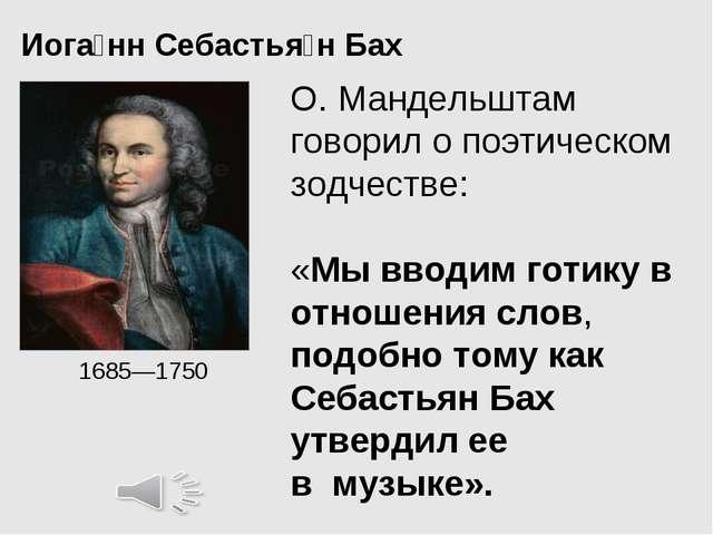 Иога́нн Себастья́нБах 1685—1750 О. Мандельштам говорил о поэтическом зодчес...