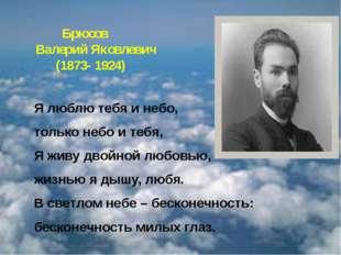 Брюсов Валерий Яковлевич  (1873-1924) Я люблю тебя и небо, только небо и