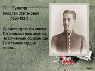 Гумилев Николай Степанович (1886-1921) Дремала душа, как слепая, Так пыльные