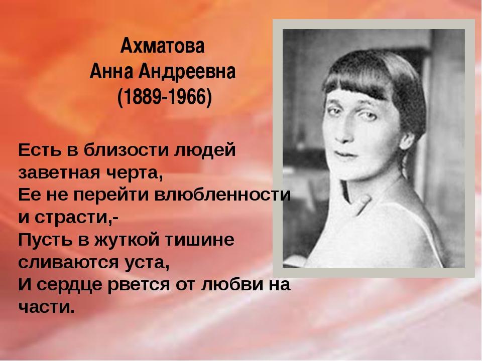 Ахматова Анна Андреевна (1889-1966) Есть в близости людей заветная черта, Ее...