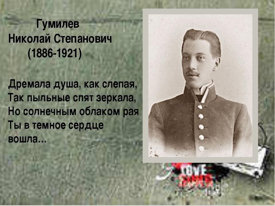 Гумилев Николай Степанович (1886-1921) Дремала душа, как слепая, Так пыльные...