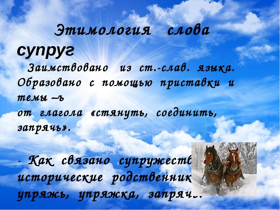 Этимология слова супруг Заимствовано из ст.-слав. языка. Образовано с помощь...