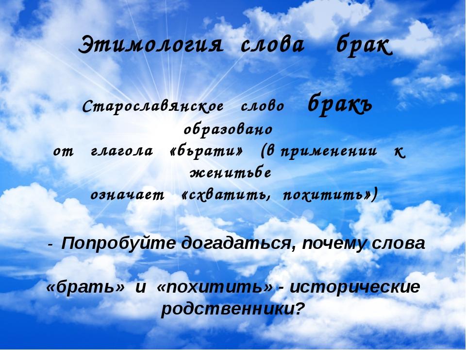 Этимология слова брак Старославянское слово бракъ образовано от глагола «бьр...