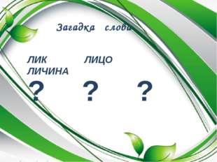 Загадка слова ЛИК ЛИЦО ЛИЧИНА ? ? ?