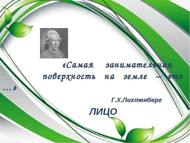 «Самая занимательная поверхность на земле – это …» Г.Х.Лихтенберг ЛИЦО