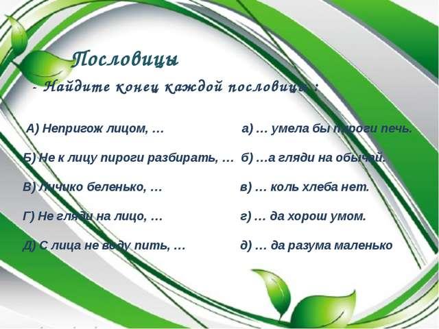 Пословицы - Найдите конец каждой пословицы : А) Непригож лицом, … а) … умела...