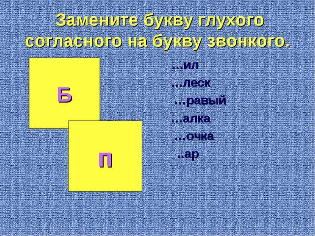 Замените букву глухого согласного на букву звонкого. …ил …леск …равый …алк...