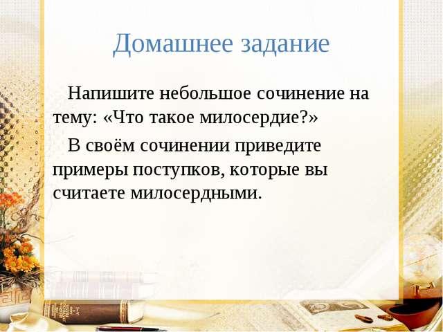 Домашнее задание Напишите небольшое сочинение на тему: «Что такое милосердие?...