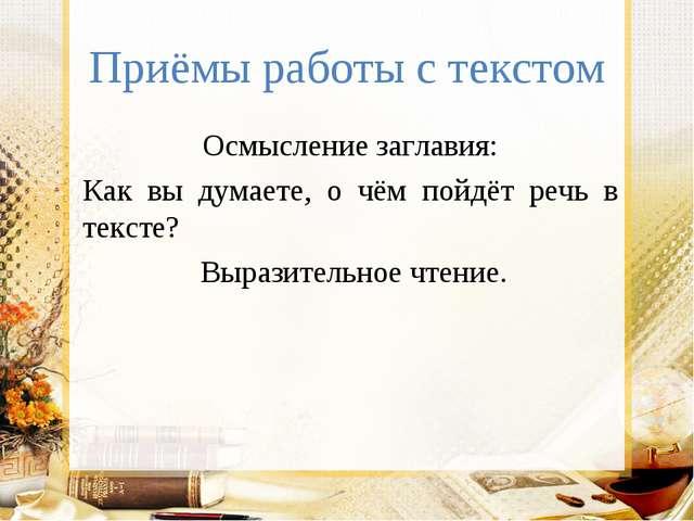 Приёмы работы с текстом Осмысление заглавия: Как вы думаете, о чём пойдёт реч...