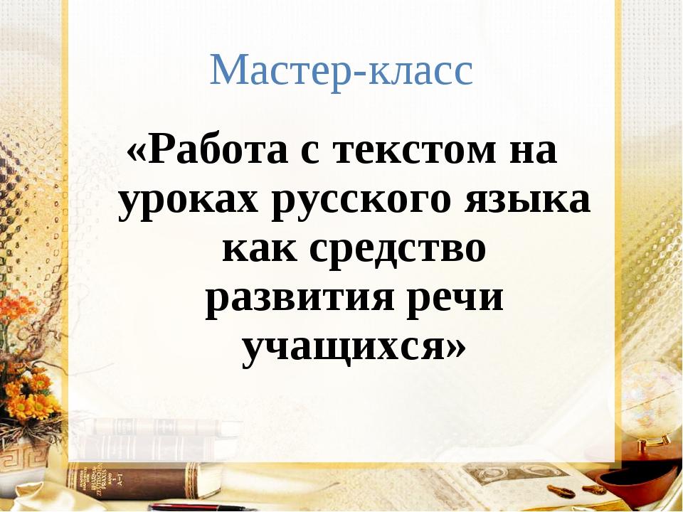 Мастер-класс «Работа с текстом на уроках русского языка как средство развития...