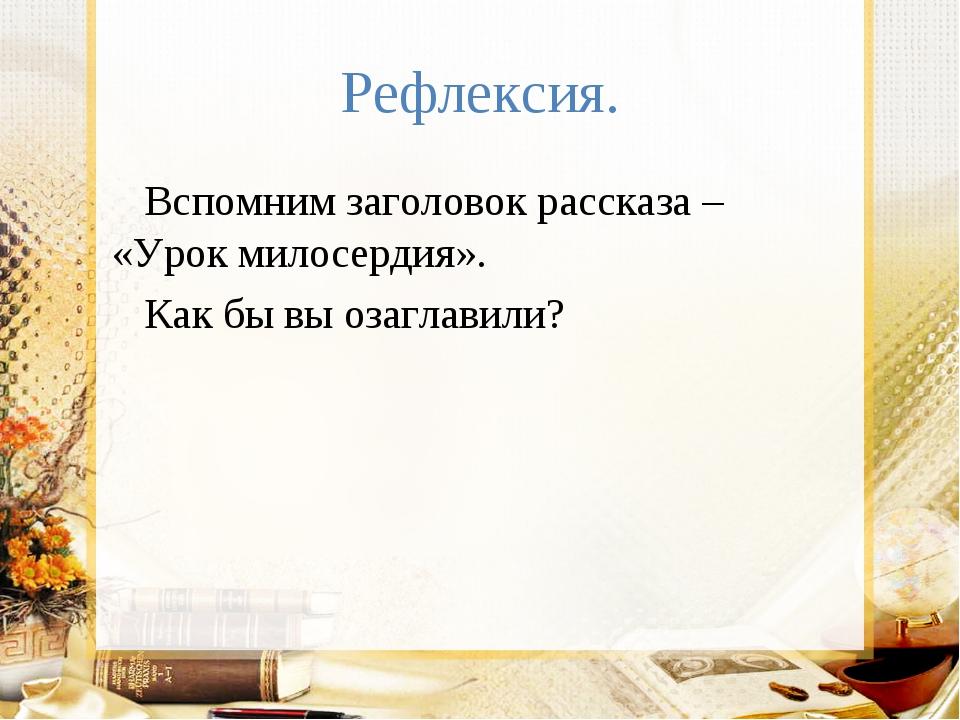 Рефлексия. Вспомним заголовок рассказа – «Урок милосердия». Как бы вы озаглав...