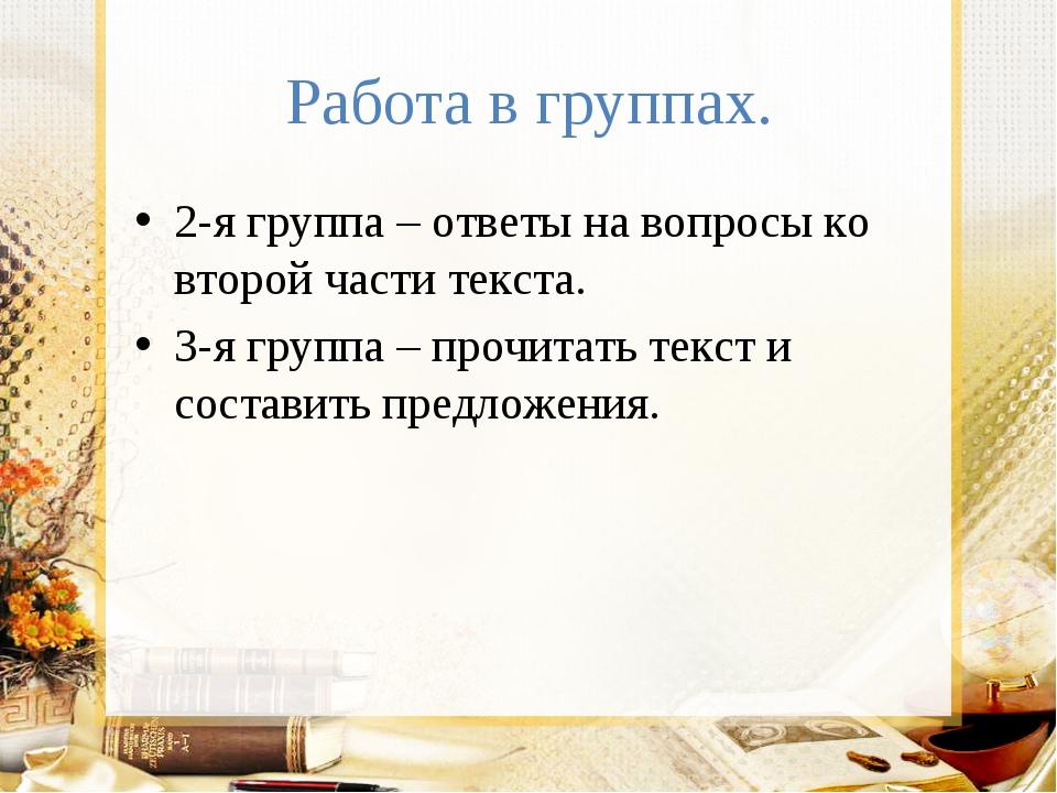 Работа в группах. 2-я группа – ответы на вопросы ко второй части текста. 3-я...