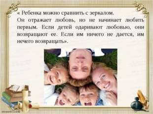 « Ребенка можно сравнить с зеркалом. Он отражает любовь, но не начинает любит
