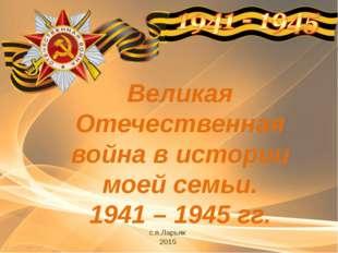 Великая Отечественная война в истории моей семьи. 1941 – 1945 гг. с.п.Ларьяк