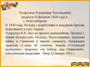 Чупрунов Владимир Васильевич родился 10 февраля 1926 года в г. Новосибирске.