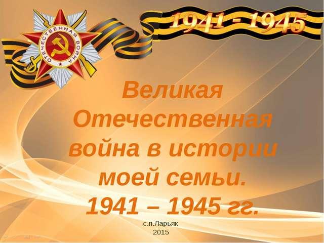 Великая Отечественная война в истории моей семьи. 1941 – 1945 гг. с.п.Ларьяк...