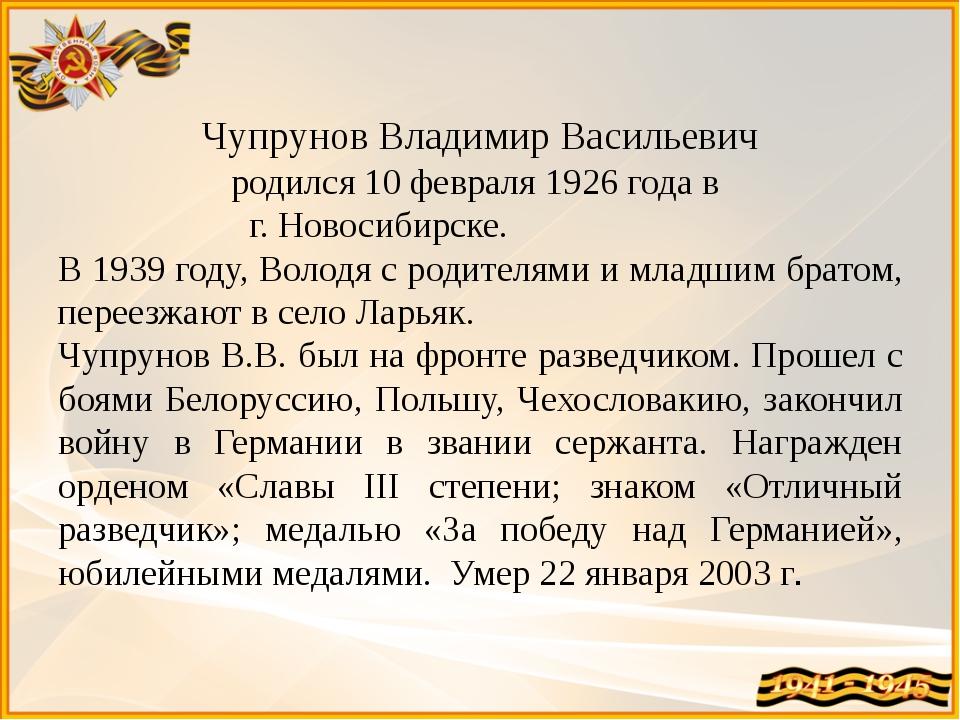 Чупрунов Владимир Васильевич родился 10 февраля 1926 года в г. Новосибирске....