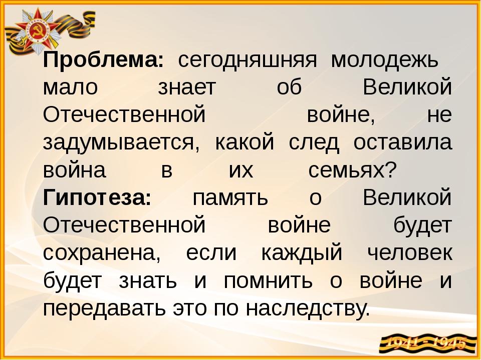 Проблема: сегодняшняя молодежь мало знает об Великой Отечественной войне, не...