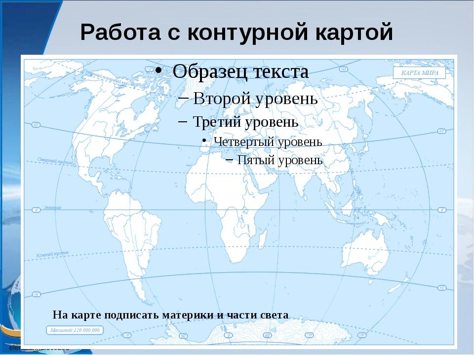 Работа с контурной картой На карте подписать материки и части света