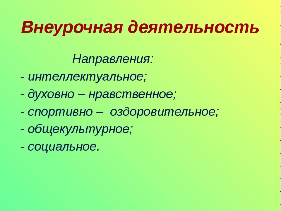 Внеурочная деятельность Направления: - интеллектуальное; - духовно – нравстве...