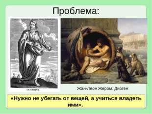 Проблема: Жан-Леон Жером. Диоген «Нужно не убегать от вещей, а учиться владет