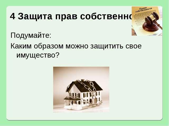 4 Защита прав собственности Подумайте: Каким образом можно защитить свое имущ...
