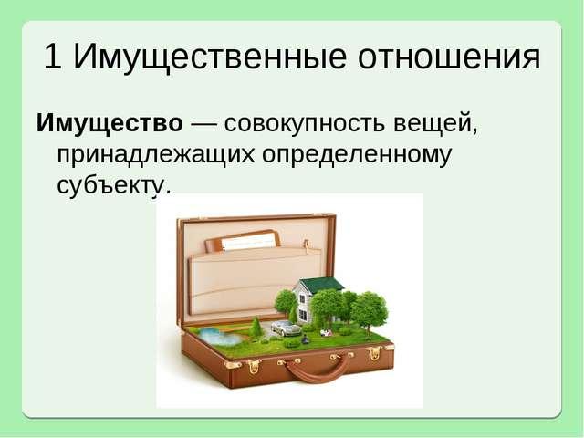 1 Имущественные отношения Имущество — совокупность вещей, принадлежащих опред...