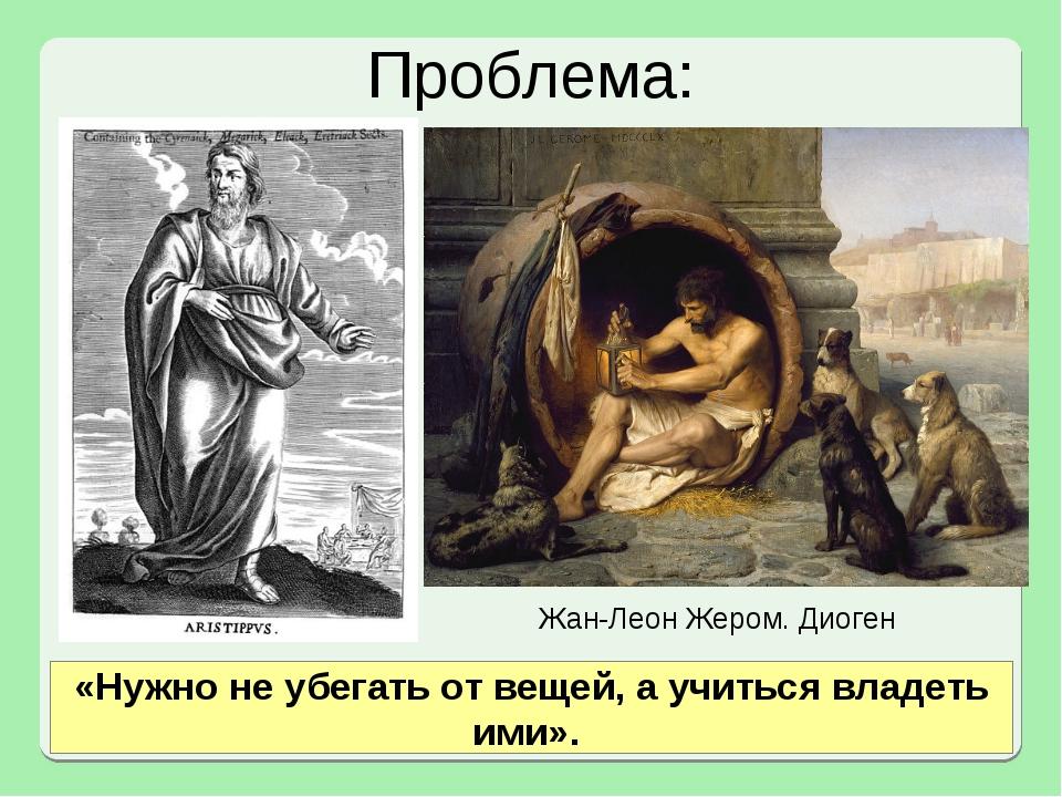 Проблема: Жан-Леон Жером. Диоген «Нужно не убегать от вещей, а учиться владет...