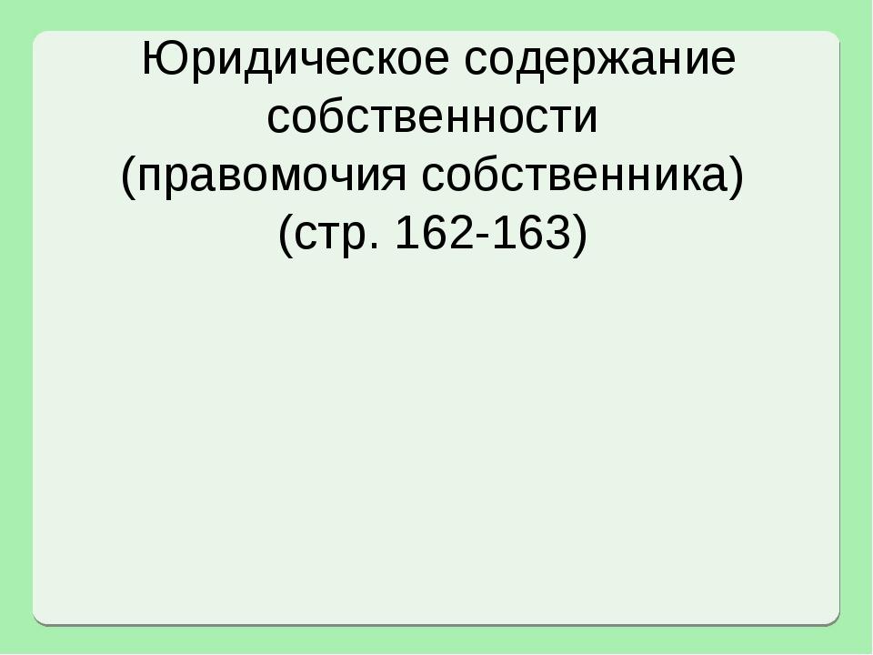 Юридическое содержание собственности (правомочия собственника) (стр. 162-163)