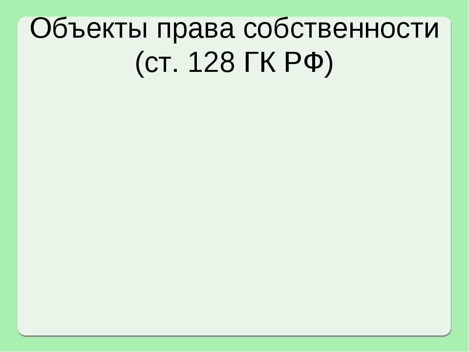 Объекты права собственности (ст. 128 ГК РФ)