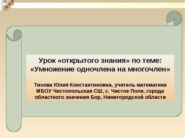 Урок «открытого знания» по теме: «Умножение одночлена на многочлен» Тихова Юл...