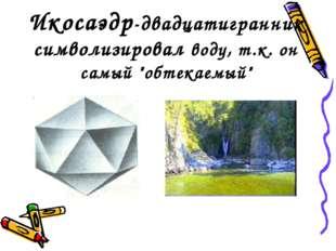 """Икосаэдр-двадцатигранник символизировал воду, т.к. он самый """"обтекаемый"""""""