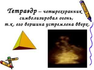 Тетраэдр – четырехгранник - символизировал огонь, т.к. его вершина устремлена